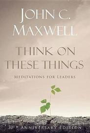 Think on These Things by John C. Maxwell