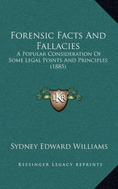 Forensic Facts and Fallacies Forensic Facts and Fallacies: A Popular Consideration of Some Legal Points and Principles a Popular Consideration of Some Legal Points and Principles (1885) (1885) by Sydney Edward Williams