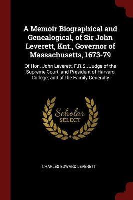 A Memoir Biographical and Genealogical, of Sir John Leverett, Knt., Governor of Massachusetts, 1673-79 by Charles Edward Leverett