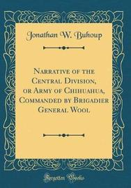 Narrative of the Central Division, or Army of Chihuahua, Commanded by Brigadier General Wool (Classic Reprint) by Jonathan W Buhoup image