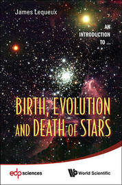 Birth, Evolution And Death Of Stars by James Lequeux