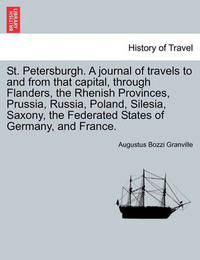 St. Petersburgh. a Journal of Travels to and from That Capital, Through Flanders, the Rhenish Provinces, Prussia, Russia, Poland, Silesia, Saxony, the Federated States of Germany, and France. by Augustus Bozzi Granville