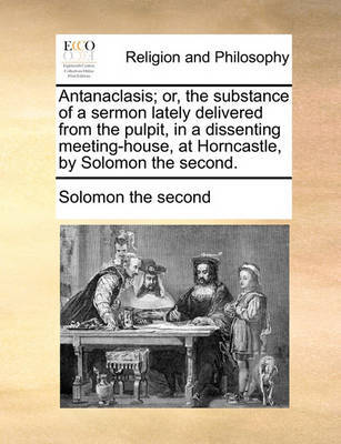 Antanaclasis; Or, the Substance of a Sermon Lately Delivered from the Pulpit, in a Dissenting Meeting-House, at Horncastle, by Solomon the Second. by Solomon the Second