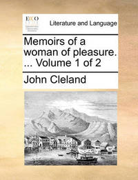 Memoirs of a Woman of Pleasure. ... Volume 1 of 2 by John Cleland