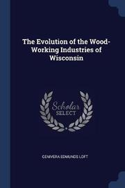 The Evolution of the Wood-Working Industries of Wisconsin by Genivera Edmunds Loft