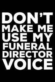 Don't Make Me Use My Funeral Director Voice by Creative Juices Publishing