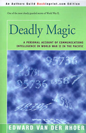 Deadly Magic: A Personal Account of Communications Intelligence in World War II in the Pacific by Edward Van Der Rhoer