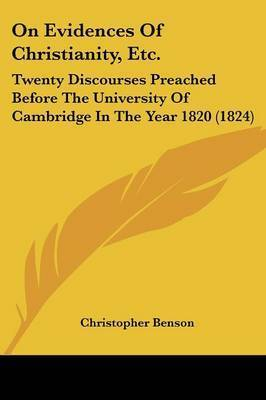 On Evidences Of Christianity, Etc.: Twenty Discourses Preached Before The University Of Cambridge In The Year 1820 (1824) by Christopher Benson