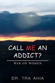 Call Me an Addict? by Dr Tra Ahia