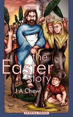 The Easter Story by J, A Chew