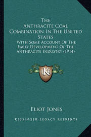 The Anthracite Coal Combination in the United States: With Some Account of the Early Development of the Anthracite Industry (1914) by Eliot Jones