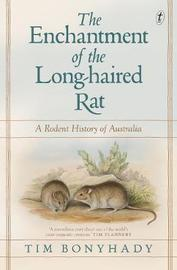 The Enchantment Of The Long-haired Rat by Tim Bonyhady