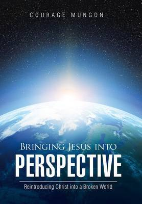 Bringing Jesus Into Perspective by Courage Mungoni