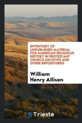 Inventory of Unpublished Material for American Religious History in Protestant Church Archives and Other Repositories by William Henry Allison image