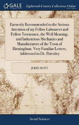 Earnestly Recommended to the Serious Attention of My Fellow Labourers and Fellow Townsmen, the Well Meaning, and Industrious Mechanics and Manufacturers of the Town of Birmingham. Very Familiar Letters, Addressed to Dr. Priestley by John Nott