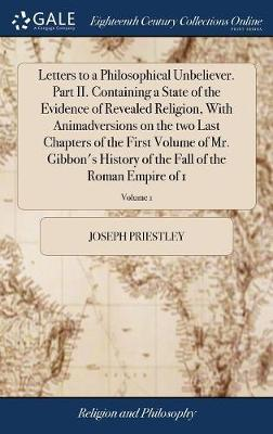 Letters to a Philosophical Unbeliever. Part II. Containing a State of the Evidence of Revealed Religion, with Animadversions on the Two Last Chapters of the First Volume of Mr. Gibbon's History of the Fall of the Roman Empire of 1; Volume 1 by Joseph Priestley