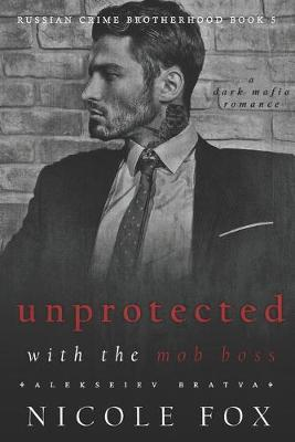 Unprotected with the Mob Boss (Alekseiev Bratva) by Nicole Fox