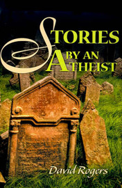 Stories by an Atheist by David Rogers
