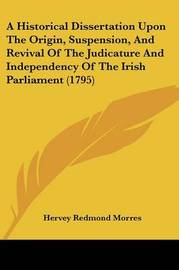 A Historical Dissertation Upon The Origin, Suspension, And Revival Of The Judicature And Independency Of The Irish Parliament (1795) image