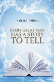 Every Great Man Has a Story to Tell by Tiebet Joshua