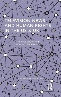 Television News and Human Rights in the US & UK by Shawna M. Brandle