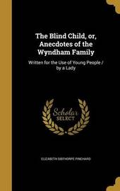The Blind Child, Or, Anecdotes of the Wyndham Family by Elizabeth Sibthorpe Pinchard