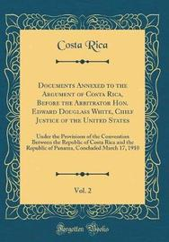 Documents Annexed to the Argument of Costa Rica, Before the Arbitrator Hon. Edward Douglass White, Chief Justice of the United States, Vol. 2 by Costa Rica