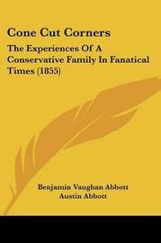 Cone Cut Corners: The Experiences of a Conservative Family in Fanatical Times (1855) by Austin Abbott