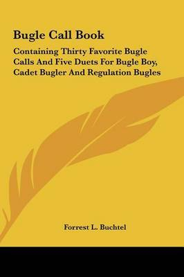 Bugle Call Book: Containing Thirty Favorite Bugle Calls and Five Duets for Bugle Boy, Cadet Bugler and Regulation Bugles image