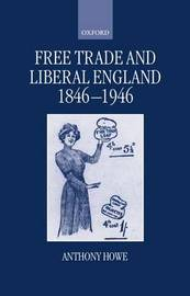 Free Trade and Liberal England, 1846-1946 by Anthony Howe