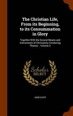 The Christian Life, from Its Beginning, to Its Consummation in Glory by (John) Scott