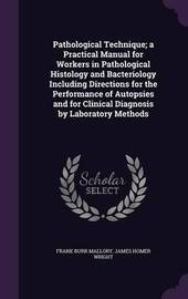 Pathological Technique; A Practical Manual for Workers in Pathological Histology and Bacteriology Including Directions for the Performance of Autopsies and for Clinical Diagnosis by Laboratory Methods by Frank Burr Mallory