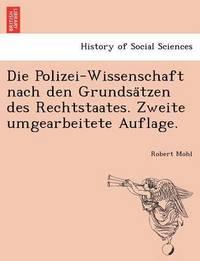 Die Polizei-Wissenschaft Nach Den Grundsa Tzen Des Rechtstaates. Zweite Umgearbeitete Auflage. by Robert Mohl