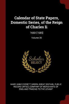 Calendar of State Papers, Domestic Series, of the Reign of Charles II by Mary Anne Everett Green