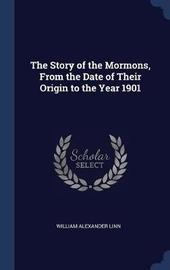The Story of the Mormons, from the Date of Their Origin to the Year 1901 by William Alexander Linn