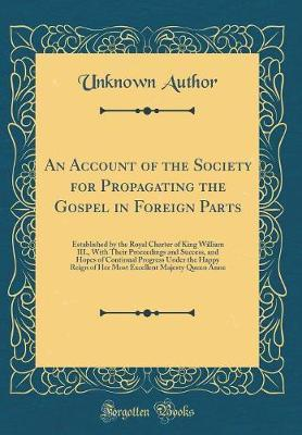 An Account of the Society for Propagating the Gospel in Foreign Parts by Unknown Author