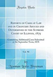 Reports of Cases at Law and in Chancery Argued and Determined in the Supreme Court of Illinois, 1879, Vol. 90 by Norman Leslie Freeman