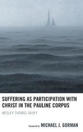 Suffering as Participation with Christ in the Pauline Corpus by Wesley Thomas Davey