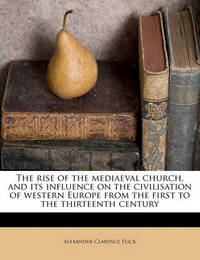 The Rise of the Mediaeval Church, and Its Influence on the Civilisation of Western Europe from the First to the Thirteenth Century by Alexander Clarence Flick