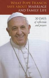 What Pope Francis Says about Marriage and Family Life by Pope Francis
