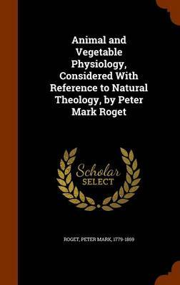 Animal and Vegetable Physiology, Considered with Reference to Natural Theology, by Peter Mark Roget by Peter Mark Roget image