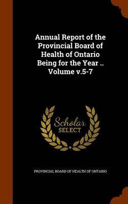 Annual Report of the Provincial Board of Health of Ontario Being for the Year .. Volume V.5-7