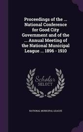 Proceedings of the ... National Conference for Good City Government and of the ... Annual Meeting of the National Municipal League ... 1896 - 1910 image