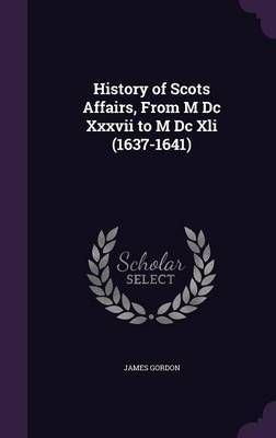 History of Scots Affairs, from M DC XXXVII to M DC XLI (1637-1641) by James Gordon image