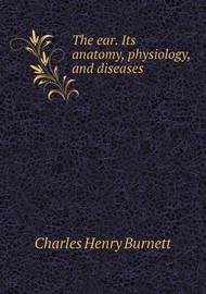 The Ear. Its Anatomy, Physiology, and Diseases by Charles Henry Burnett