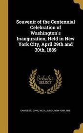 Souvenir of the Centennial Celebration of Washington's Inauguration, Held in New York City, April 29th and 30th, 1889 by Charles E Dowe