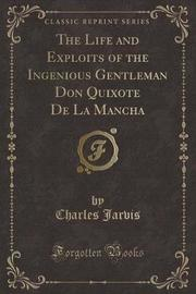 The Life and Exploits of the Ingenious Gentleman Don Quixote de La Mancha (Classic Reprint) by Charles Jarvis