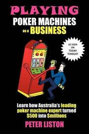 Playing Poker Machines as a Business by Peter Liston