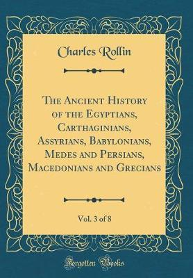 The Ancient History of the Egyptians, Carthaginians, Assyrians, Babylonians, Medes and Persians, Macedonians and Grecians, Vol. 3 of 8 (Classic Reprint) by Charles Rollin