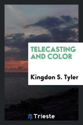 Telecasting and Color by Kingdon S. Tyler
